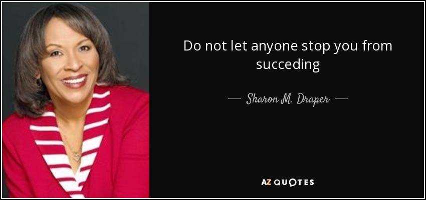 Do not let anyone stop you from succeding - Sharon M. Draper