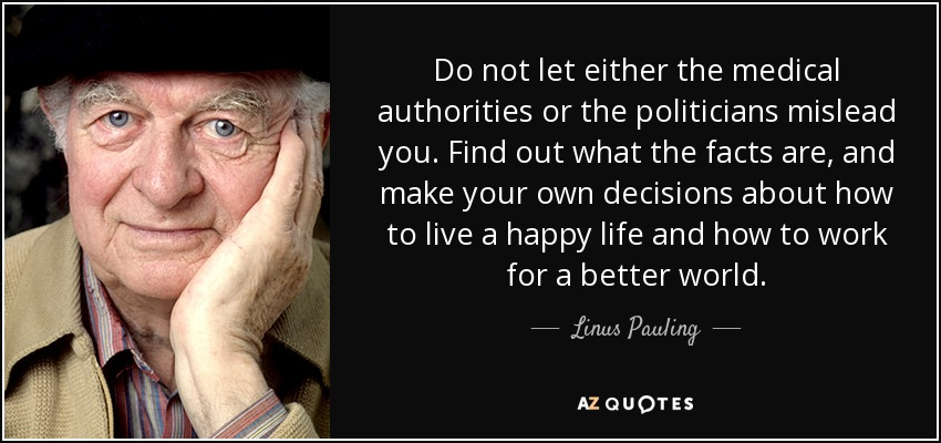 Do not let either the medical authorities or the politicians mislead you. Find out what the facts are, and make your own decisions about how to live a happy life and how to work for a better world. - Linus Pauling