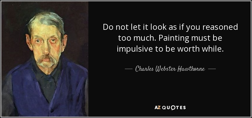 Do not let it look as if you reasoned too much. Painting must be impulsive to be worth while. - Charles Webster Hawthorne