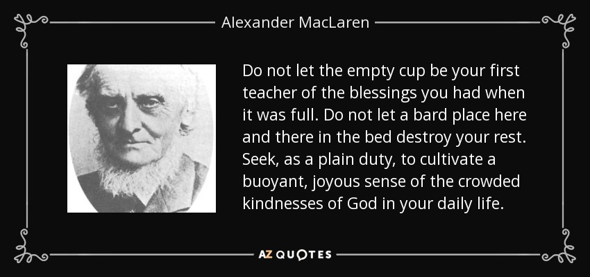 Do not let the empty cup be your first teacher of the blessings you had when it was full. Do not let a bard place here and there in the bed destroy your rest. Seek, as a plain duty, to cultivate a buoyant, joyous sense of the crowded kindnesses of God in your daily life. - Alexander MacLaren