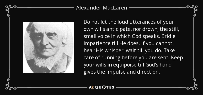 Do not let the loud utterances of your own wills anticipate, nor drown, the still, small voice in which God speaks. Bridle impatience till He does. If you cannot hear His whisper, wait till you do. Take care of running before you are sent. Keep your wills in equipoise till God's hand gives the impulse and direction. - Alexander MacLaren