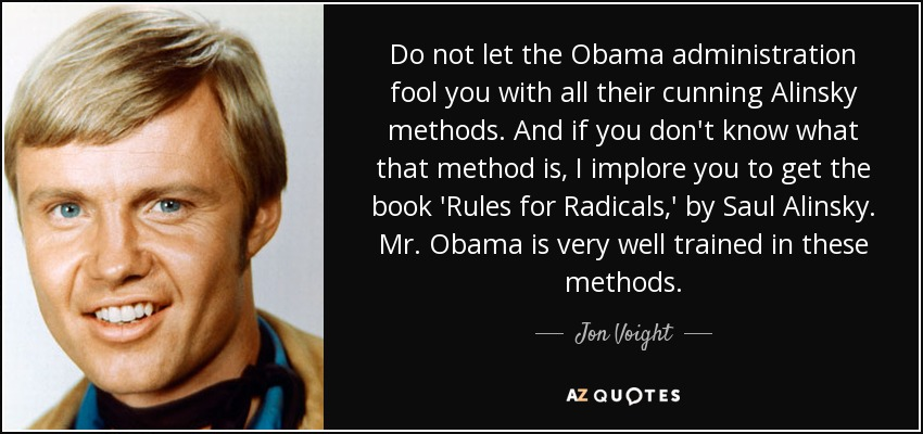 Do not let the Obama administration fool you with all their cunning Alinsky methods. And if you don't know what that method is, I implore you to get the book 'Rules for Radicals,' by Saul Alinsky. Mr. Obama is very well trained in these methods. - Jon Voight