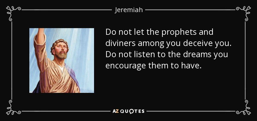 Do not let the prophets and diviners among you deceive you. Do not listen to the dreams you encourage them to have. - Jeremiah