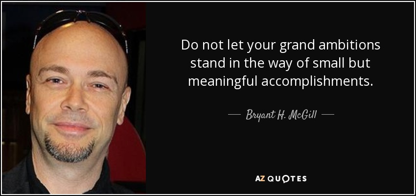 Do not let your grand ambitions stand in the way of small but meaningful accomplishments. - Bryant H. McGill
