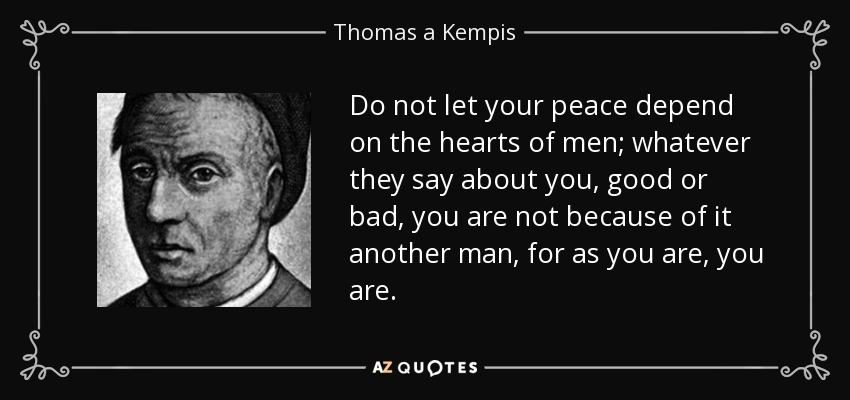 Do not let your peace depend on the hearts of men; whatever they say about you, good or bad, you are not because of it another man, for as you are, you are. - Thomas a Kempis