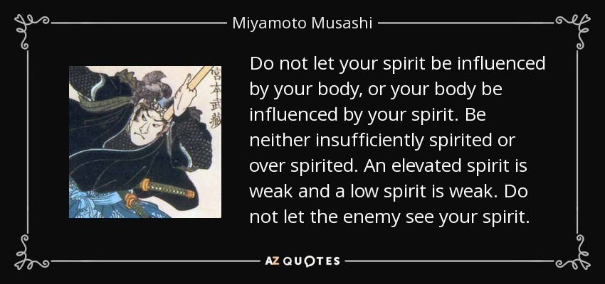 Do not let your spirit be influenced by your body, or your body be influenced by your spirit. Be neither insufficiently spirited or over spirited. An elevated spirit is weak and a low spirit is weak. Do not let the enemy see your spirit. - Miyamoto Musashi