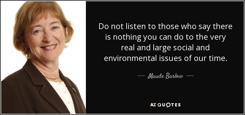 Do not listen to those who say there is nothing you can do to the very real and large social and environmental issues of our time. - Maude Barlow