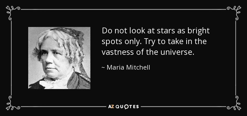 Do not look at stars as bright spots only. Try to take in the vastness of the universe. - Maria Mitchell