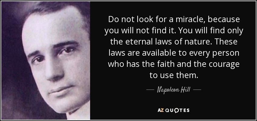 Do not look for a miracle, because you will not find it. You will find only the eternal laws of nature. These laws are available to every person who has the faith and the courage to use them. - Napoleon Hill