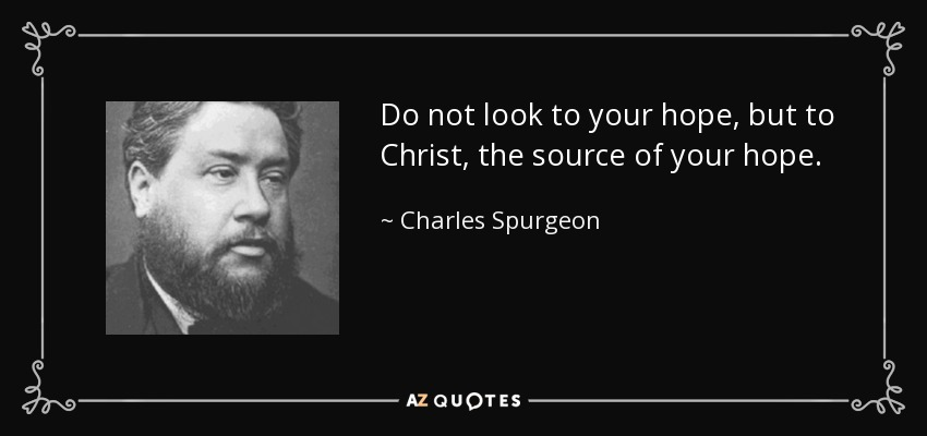 Do not look to your hope, but to Christ, the source of your hope. - Charles Spurgeon