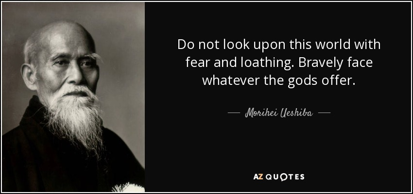 Do not look upon this world with fear and loathing. Bravely face whatever the gods offer. - Morihei Ueshiba