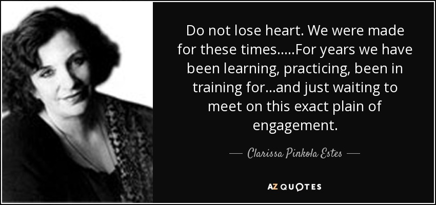 Do not lose heart. We were made for these times.....For years we have been learning, practicing, been in training for...and just waiting to meet on this exact plain of engagement. - Clarissa Pinkola Estes