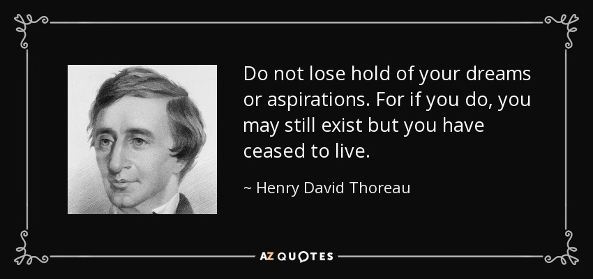 Do not lose hold of your dreams or aspirations. For if you do, you may still exist but you have ceased to live. - Henry David Thoreau
