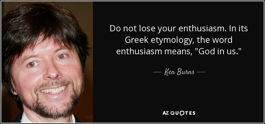 Do not lose your enthusiasm. In its Greek etymology, the word enthusiasm means,