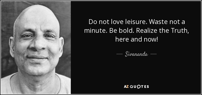 Do not love leisure. Waste not a minute. Be bold. Realize the Truth, here and now! - Sivananda