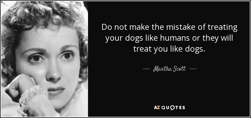 Do not make the mistake of treating your dogs like humans or they will treat you like dogs. - Martha Scott