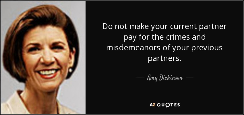 Do not make your current partner pay for the crimes and misdemeanors of your previous partners. - Amy Dickinson