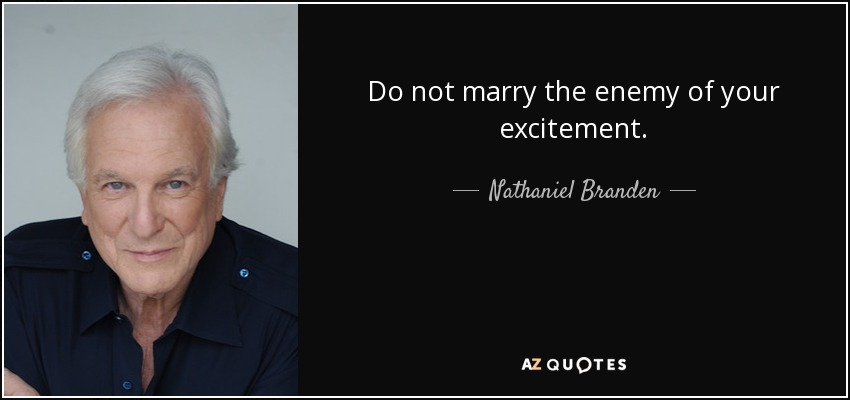 Do not marry the enemy of your excitement. - Nathaniel Branden