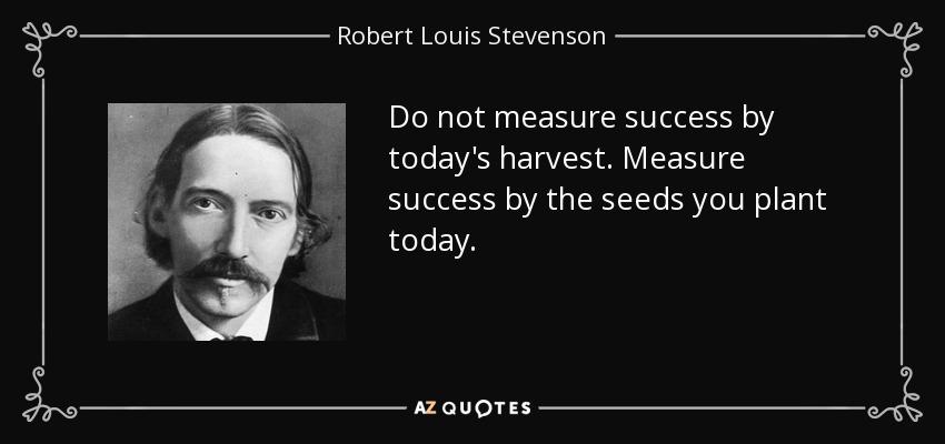 Do not measure success by today's harvest. Measure success by the seeds you plant today. - Robert Louis Stevenson