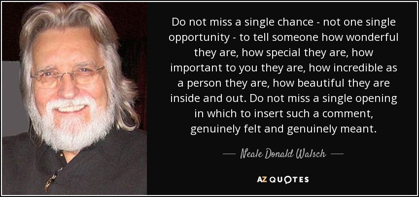Do not miss a single chance - not one single opportunity - to tell someone how wonderful they are, how special they are, how important to you they are, how incredible as a person they are, how beautiful they are inside and out. Do not miss a single opening in which to insert such a comment, genuinely felt and genuinely meant. - Neale Donald Walsch