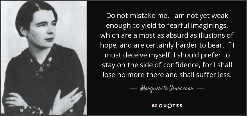 Do not mistake me. I am not yet weak enough to yield to fearful imaginings, which are almost as absurd as illusions of hope, and are certainly harder to bear. If I must deceive myself, I should prefer to stay on the side of confidence, for I shall lose no more there and shall suffer less. - Marguerite Yourcenar