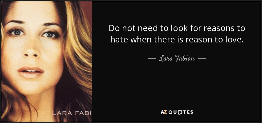 Do not need to look for reasons to hate when there is reason to love. - Lara Fabian