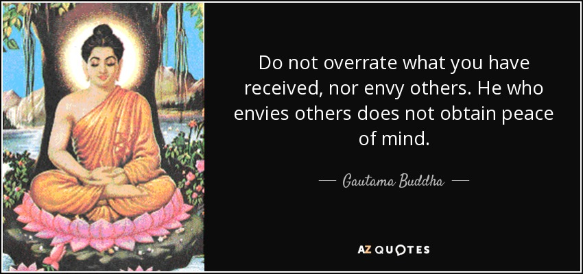 Do not overrate what you have received, nor envy others. He who envies others does not obtain peace of mind. - Gautama Buddha