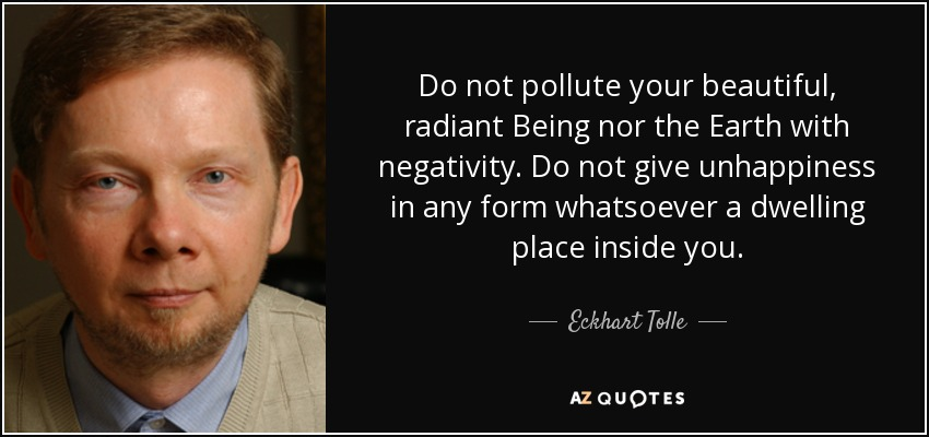 Do not pollute your beautiful, radiant Being nor the Earth with negativity. Do not give unhappiness in any form whatsoever a dwelling place inside you. - Eckhart Tolle