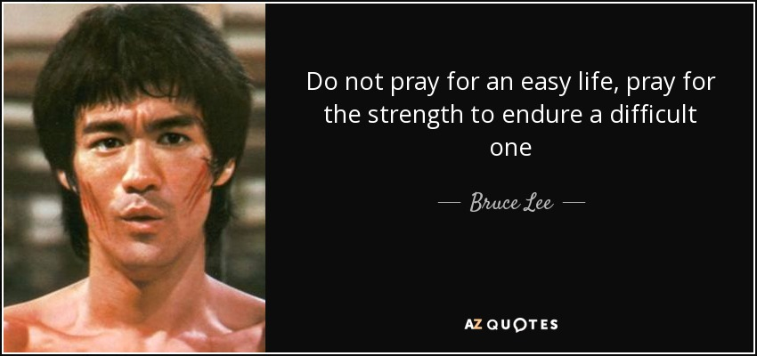 Do not pray for an easy life, pray for the strength to endure a difficult one - Bruce Lee