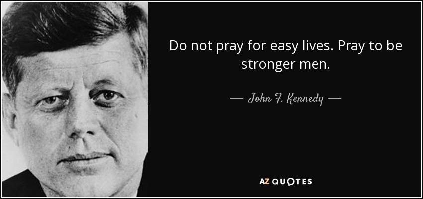 Do not pray for easy lives. Pray to be stronger men. - John F. Kennedy