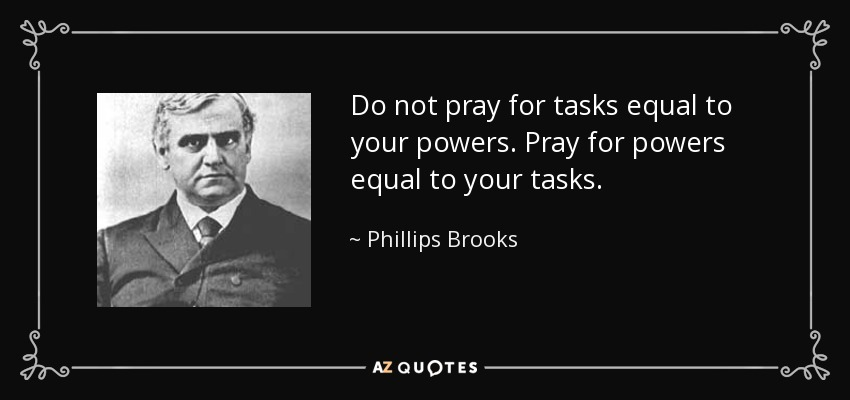 Do not pray for tasks equal to your powers. Pray for powers equal to your tasks. - Phillips Brooks