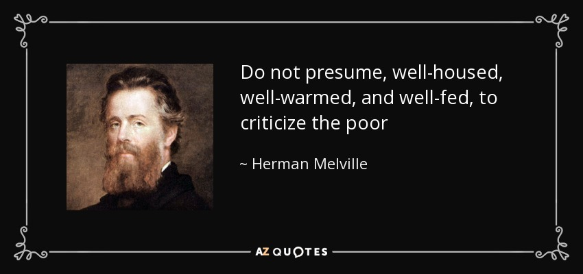 Do not presume, well-housed, well-warmed, and well-fed, to criticize the poor - Herman Melville