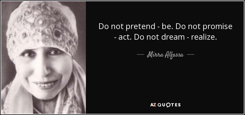 Do not pretend - be. Do not promise - act. Do not dream - realize. - Mirra Alfassa