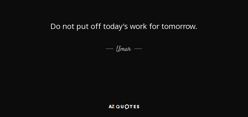 Do not put off today's work for tomorrow. - Umar