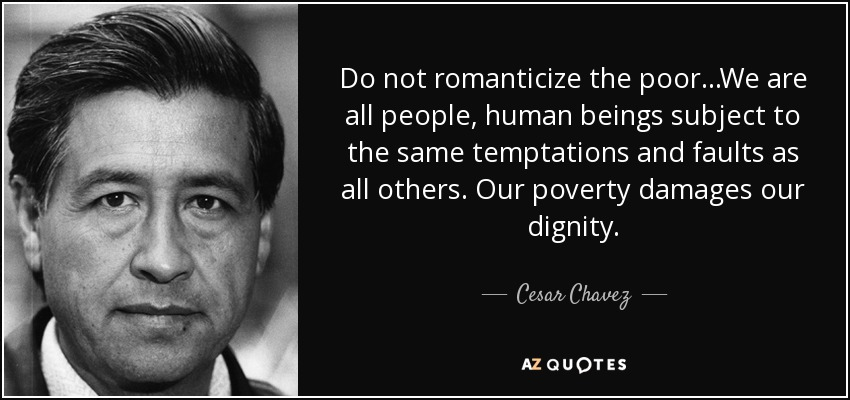 Do not romanticize the poor...We are all people, human beings subject to the same temptations and faults as all others. Our poverty damages our dignity. - Cesar Chavez