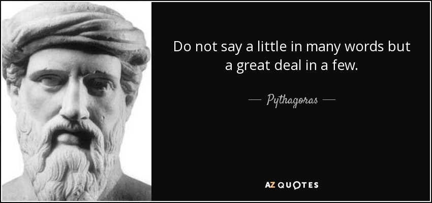Do not say a little in many words but a great deal in a few. - Pythagoras