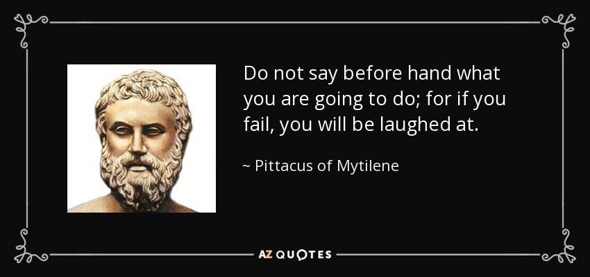 Do not say before hand what you are going to do; for if you fail, you will be laughed at. - Pittacus of Mytilene