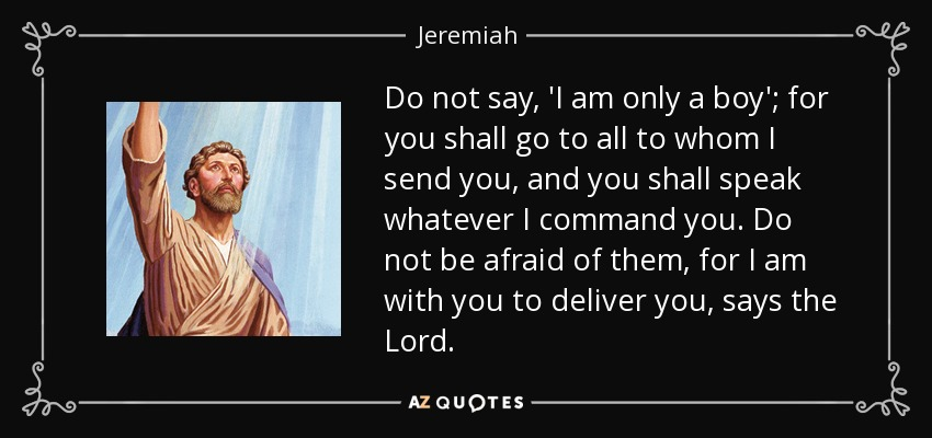 Do not say, 'I am only a boy'; for you shall go to all to whom I send you, and you shall speak whatever I command you. Do not be afraid of them, for I am with you to deliver you, says the Lord. - Jeremiah