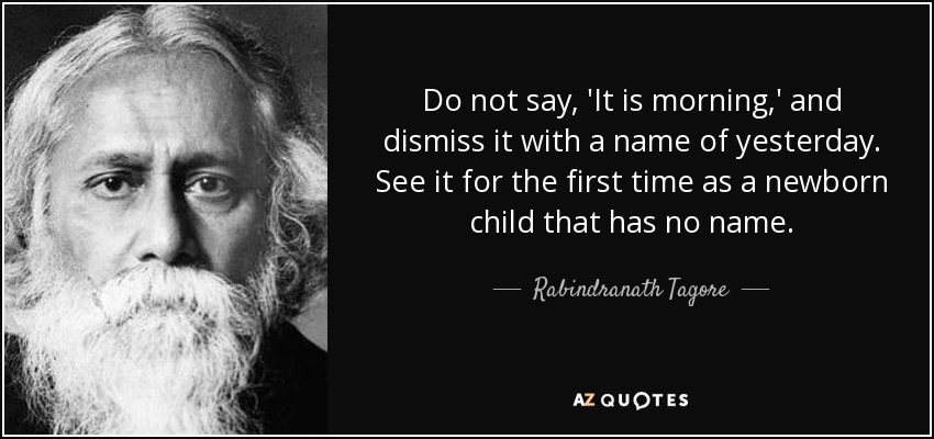 Do not say, 'It is morning,' and dismiss it with a name of yesterday. See it for the first time as a newborn child that has no name. - Rabindranath Tagore