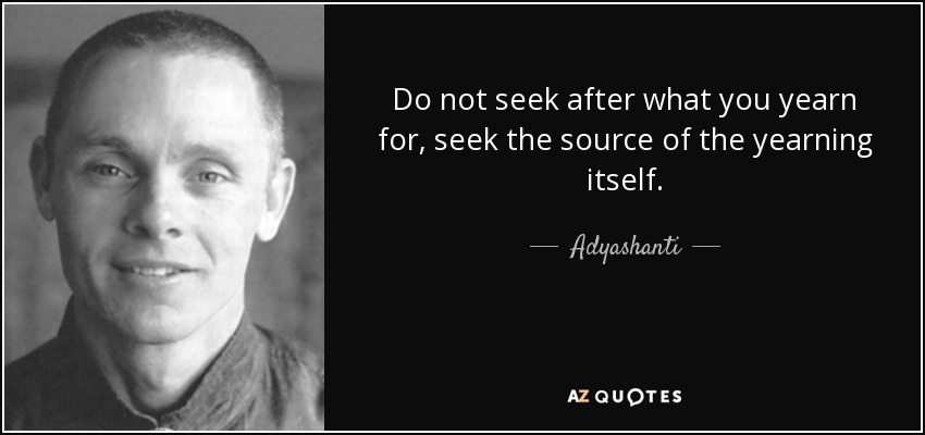 Do not seek after what you yearn for, seek the source of the yearning itself. - Adyashanti
