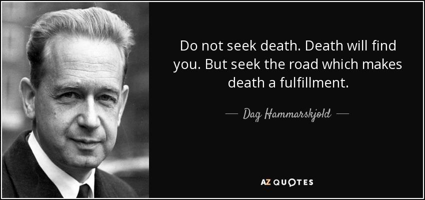 Do not seek death. Death will find you. But seek the road which makes death a fulfillment. - Dag Hammarskjold