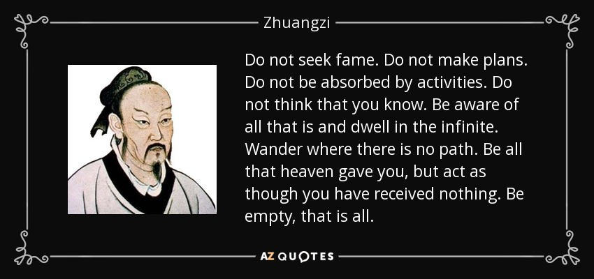 Do not seek fame. Do not make plans. Do not be absorbed by activities. Do not think that you know. Be aware of all that is and dwell in the infinite. Wander where there is no path. Be all that heaven gave you, but act as though you have received nothing. Be empty, that is all. - Zhuangzi