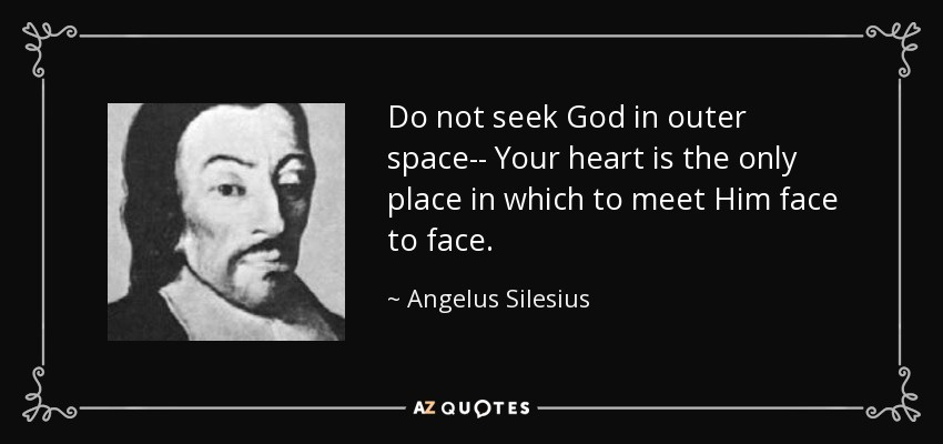Do not seek God in outer space-- Your heart is the only place in which to meet Him face to face. - Angelus Silesius