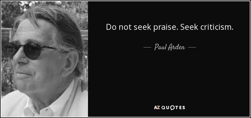 Do not seek praise. Seek criticism. - Paul Arden