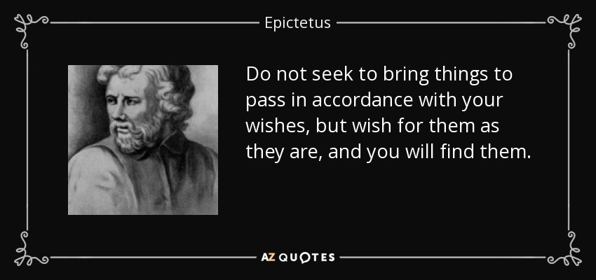 Do not seek to bring things to pass in accordance with your wishes, but wish for them as they are, and you will find them. - Epictetus