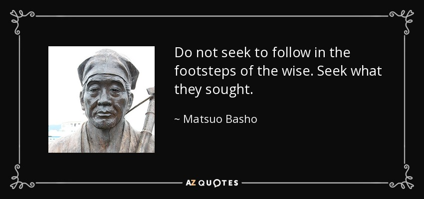 Do not seek to follow in the footsteps of the wise. Seek what they sought. - Matsuo Basho