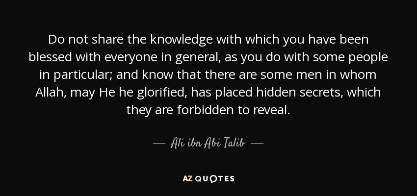 Do not share the knowledge with which you have been blessed with everyone in general, as you do with some people in particular; and know that there are some men in whom Allah, may He he glorified, has placed hidden secrets, which they are forbidden to reveal. - Ali ibn Abi Talib