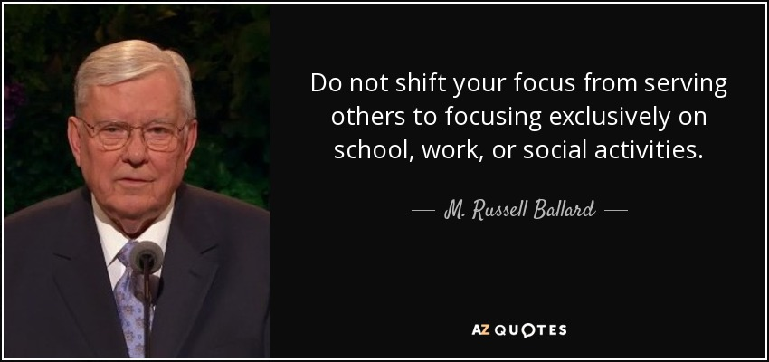 Do not shift your focus from serving others to focusing exclusively on school, work, or social activities. - M. Russell Ballard