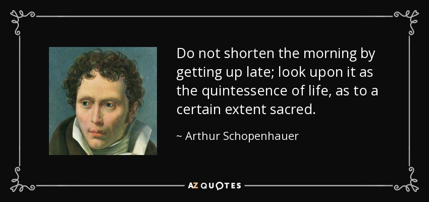 Do not shorten the morning by getting up late; look upon it as the quintessence of life, as to a certain extent sacred. - Arthur Schopenhauer