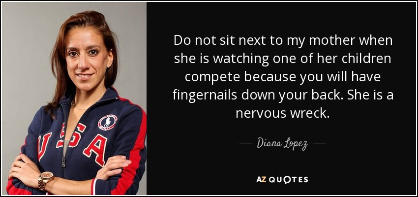 Do not sit next to my mother when she is watching one of her children compete because you will have fingernails down your back. She is a nervous wreck. - Diana Lopez